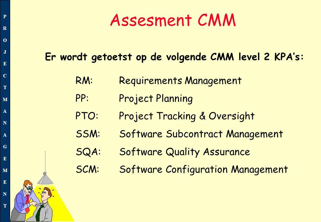 PROJECTMANAGEMENTPROJECTMANAGEMENT 4 RM:Requirements Management 4 PP: Project Planning 4 PTO: Project Tracking & Oversight 4 SSM:Software Subcontract Management 4 SQA:Software Quality Assurance 4 SCM:Software Configuration Management Assesment CMM Er wordt getoetst op de volgende CMM level 2 KPA's: PjM Proces