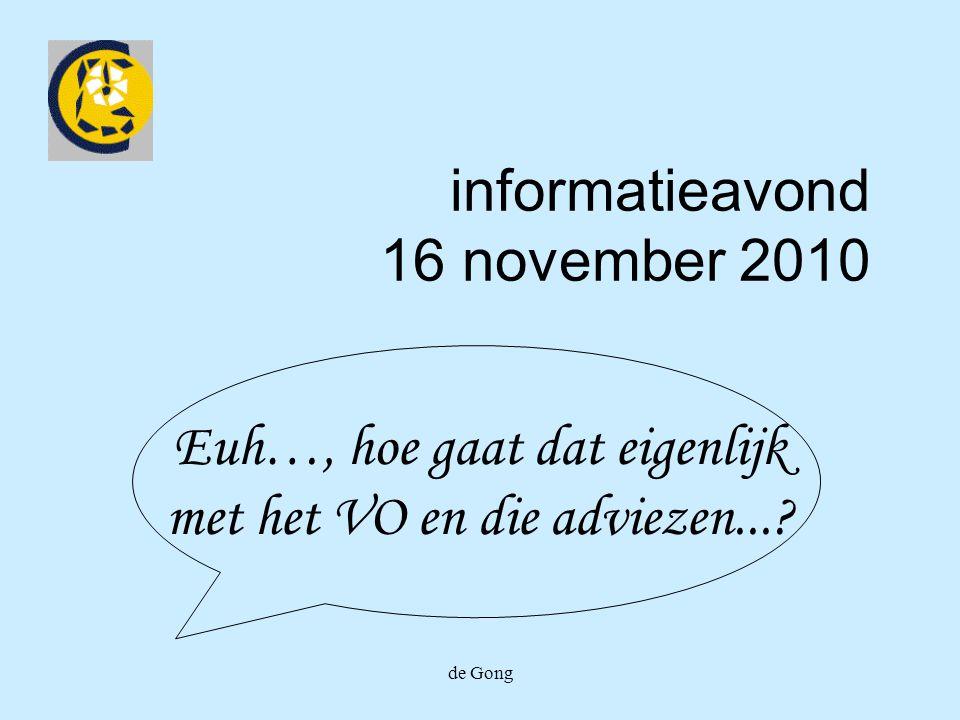 de Gong informatieavond 16 november 2010 Euh…, hoe gaat dat eigenlijk met het VO en die adviezen...