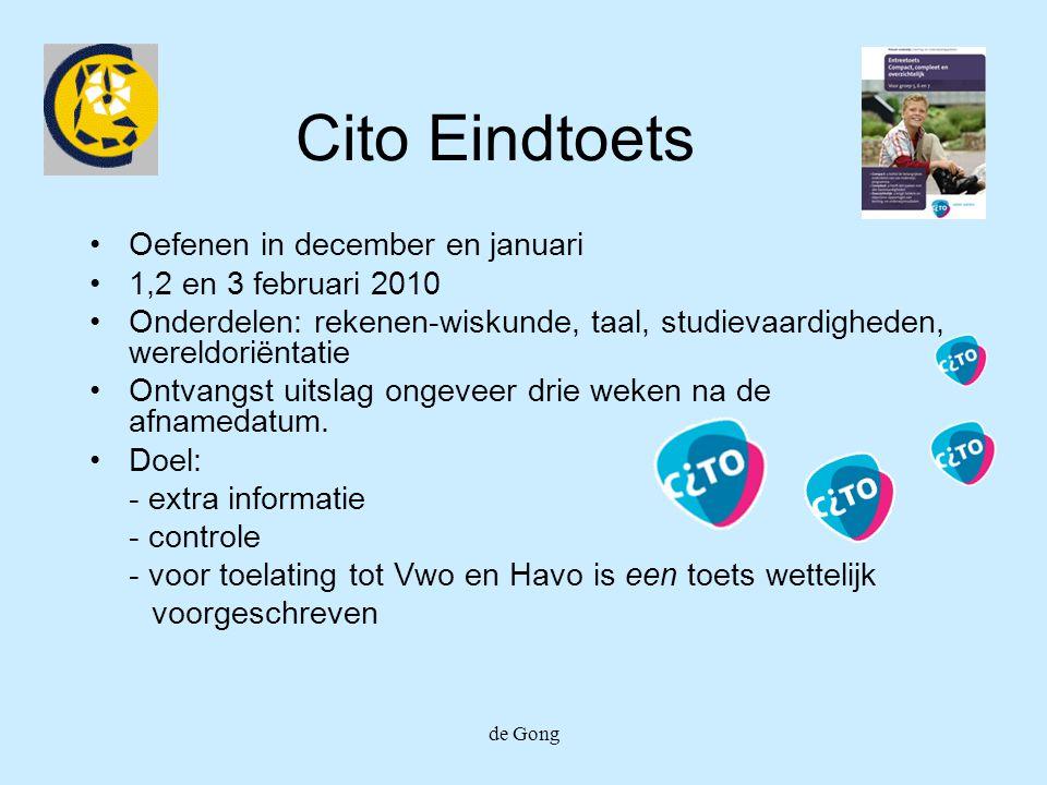 de Gong Cito Eindtoets Oefenen in december en januari 1,2 en 3 februari 2010 Onderdelen: rekenen-wiskunde, taal, studievaardigheden, wereldoriëntatie Ontvangst uitslag ongeveer drie weken na de afnamedatum.