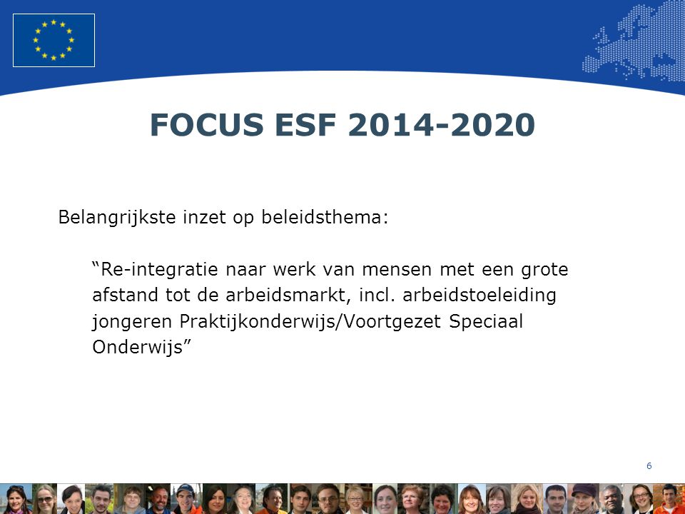 6 European Union Regional Policy – Employment, Social Affairs and Inclusion FOCUS ESF 2014-2020 Belangrijkste inzet op beleidsthema: Re-integratie naar werk van mensen met een grote afstand tot de arbeidsmarkt, incl.