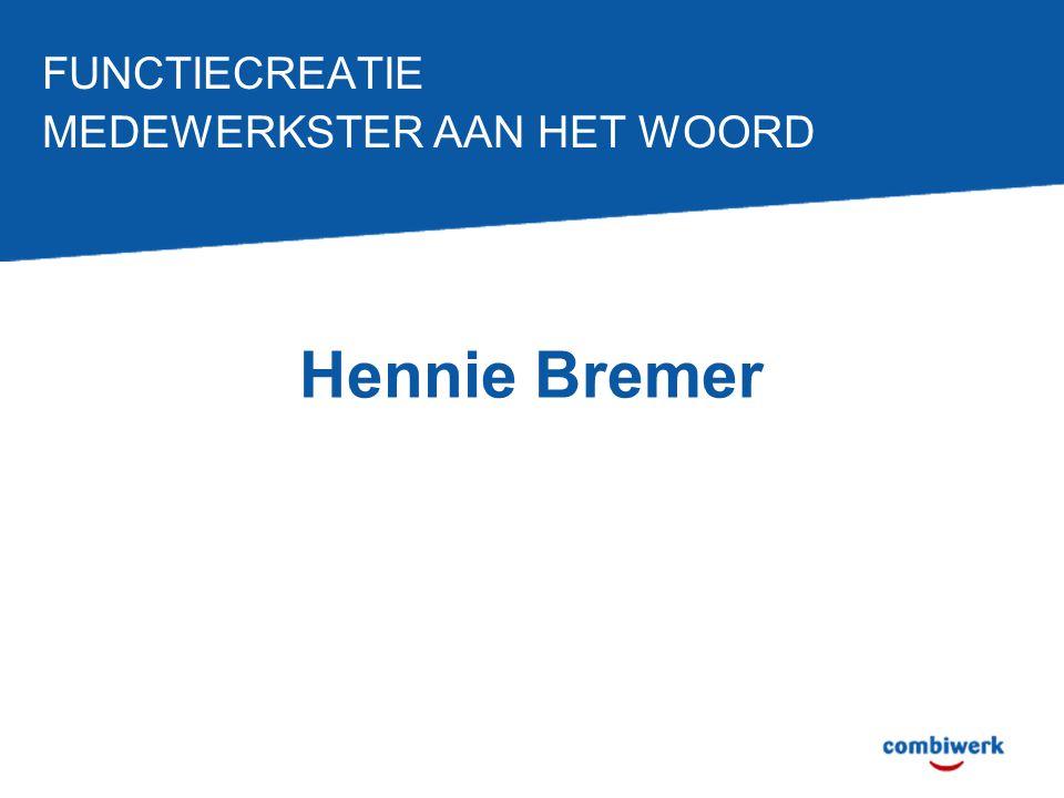 FUNCTIECREATIE MEDEWERKSTER AAN HET WOORD Hennie Bremer