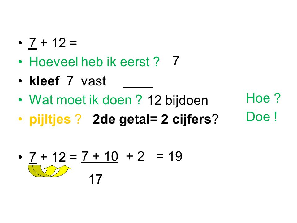 7 + 12 = Hoeveel heb ik eerst ? kleef 7 vast ____ Wat moet ik doen ? pijltjes ? 2de getal= 2 cijfers? 7 + 12 = 7 + 10+ 2= 19 17 7 12 bijdoen Doe ! Hoe