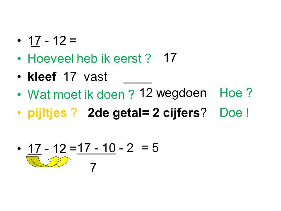 17 - 12 = Hoeveel heb ik eerst ? kleef 17 vast ____ Wat moet ik doen ? pijltjes ? 2de getal= 2 cijfers? 17 - 12 = 17 - 10- 2 = 5 7 17 12 wegdoen Doe !