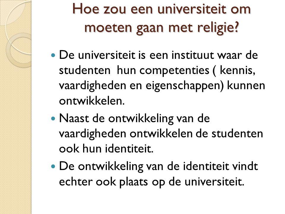 Hoe zou een universiteit om moeten gaan met religie? De universiteit is een instituut waar de studenten hun competenties ( kennis, vaardigheden en eig