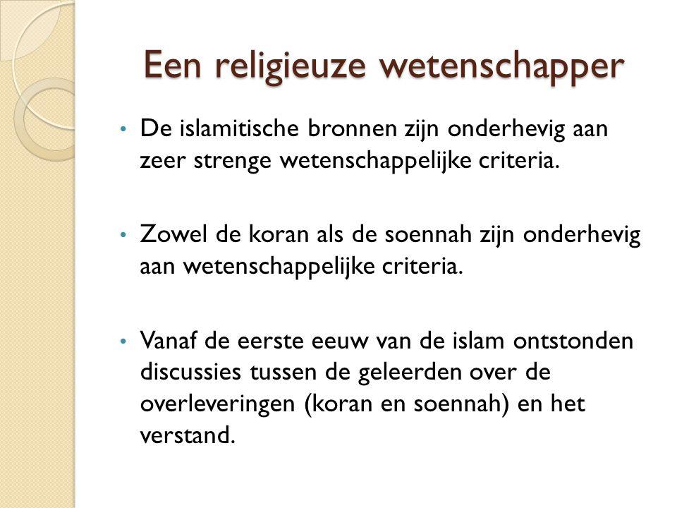 Een religieuze wetenschapper De islamitische bronnen zijn onderhevig aan zeer strenge wetenschappelijke criteria. Zowel de koran als de soennah zijn o