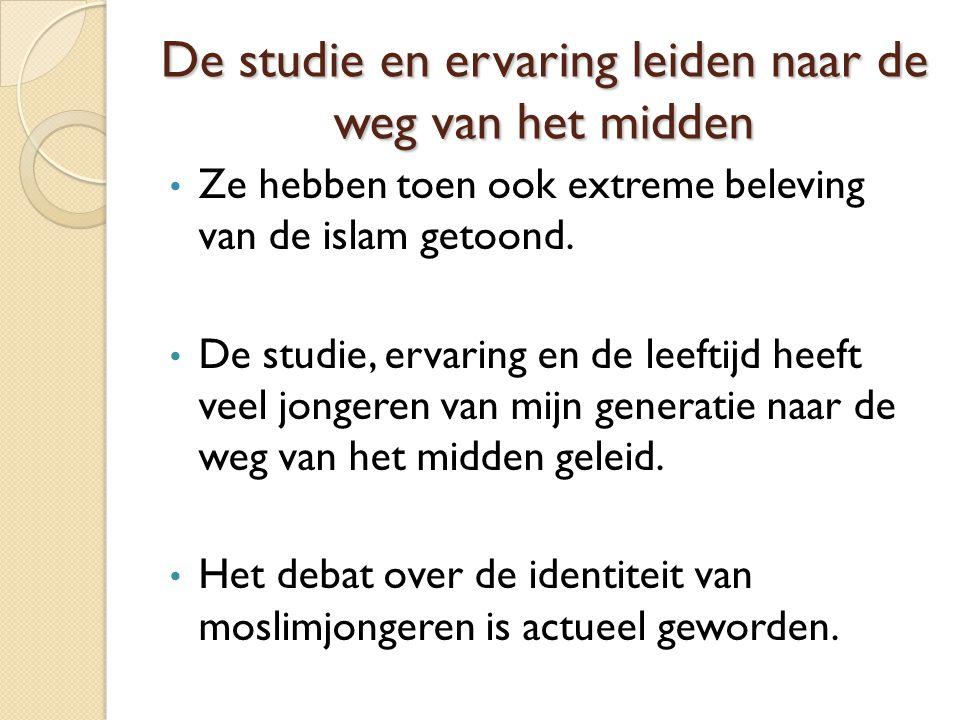 De studie en ervaring leiden naar de weg van het midden Ze hebben toen ook extreme beleving van de islam getoond. De studie, ervaring en de leeftijd h