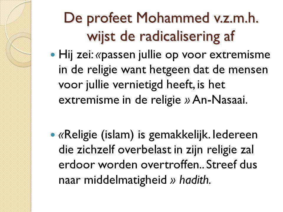 De profeet Mohammed v.z.m.h. wijst de radicalisering af Hij zei: «passen jullie op voor extremisme in de religie want hetgeen dat de mensen voor julli