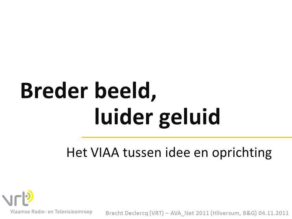 Breder beeld, luider geluid Brecht Declercq (VRT) – AVA_Net 2011 (Hilversum, B&G) 04.11.2011 Het VIAA tussen idee en oprichting