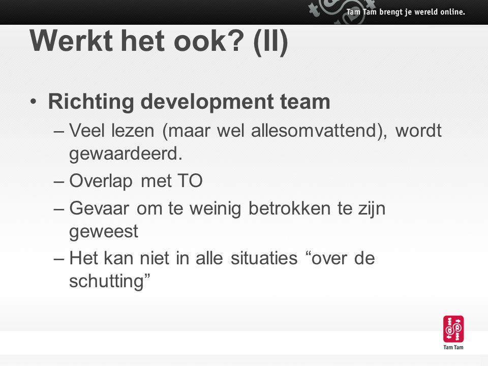 Werkt het ook? (II) Richting development team –Veel lezen (maar wel allesomvattend), wordt gewaardeerd. –Overlap met TO –Gevaar om te weinig betrokken