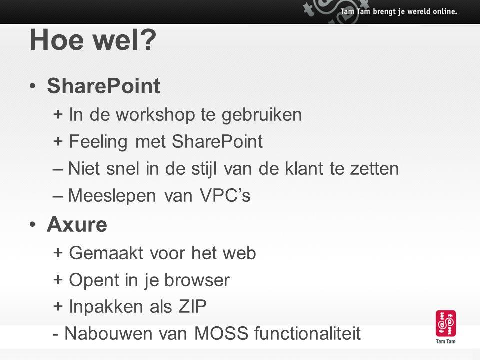 Hoe wel? SharePoint + In de workshop te gebruiken + Feeling met SharePoint –Niet snel in de stijl van de klant te zetten –Meeslepen van VPC's Axure +