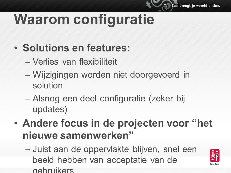 Waarom configuratie Solutions en features: –Verlies van flexibiliteit –Wijzigingen worden niet doorgevoerd in solution –Alsnog een deel configuratie (