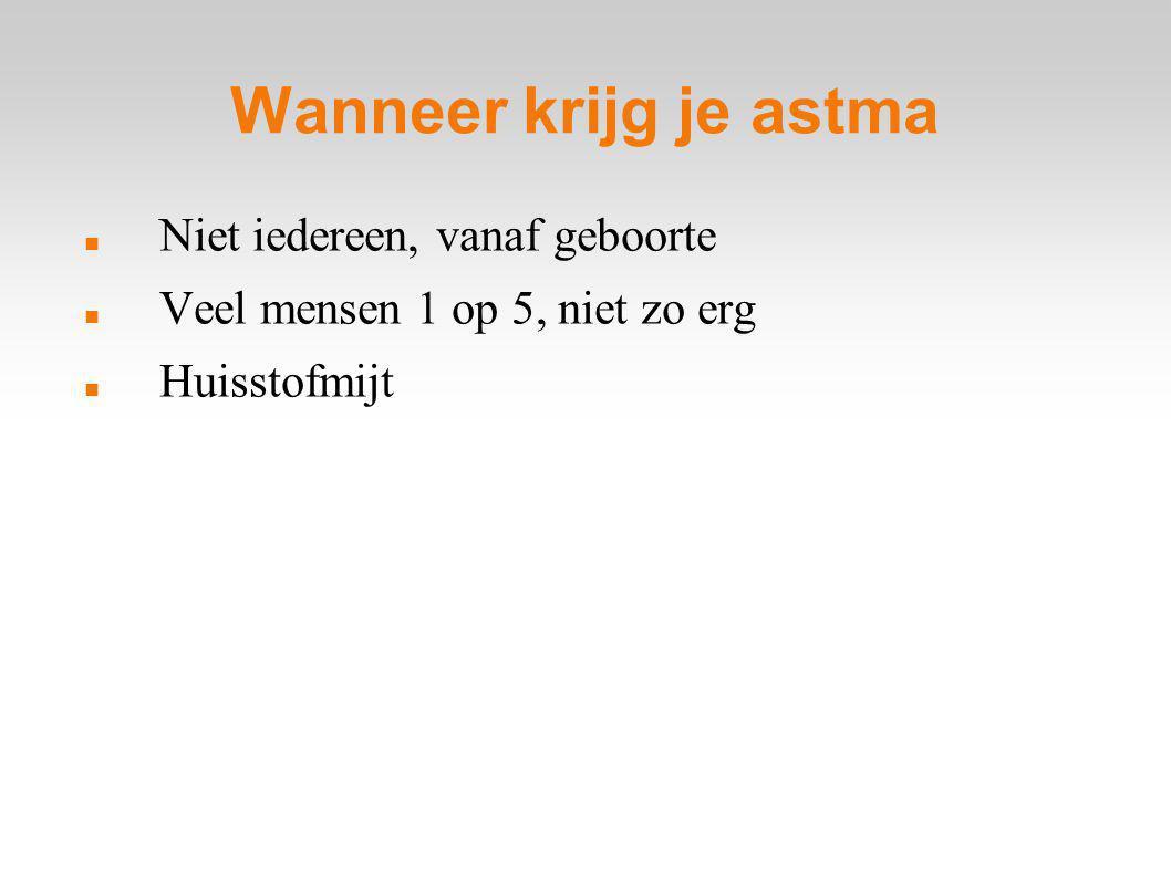 Wanneer krijg je astma Niet iedereen, vanaf geboorte Veel mensen 1 op 5, niet zo erg Huisstofmijt