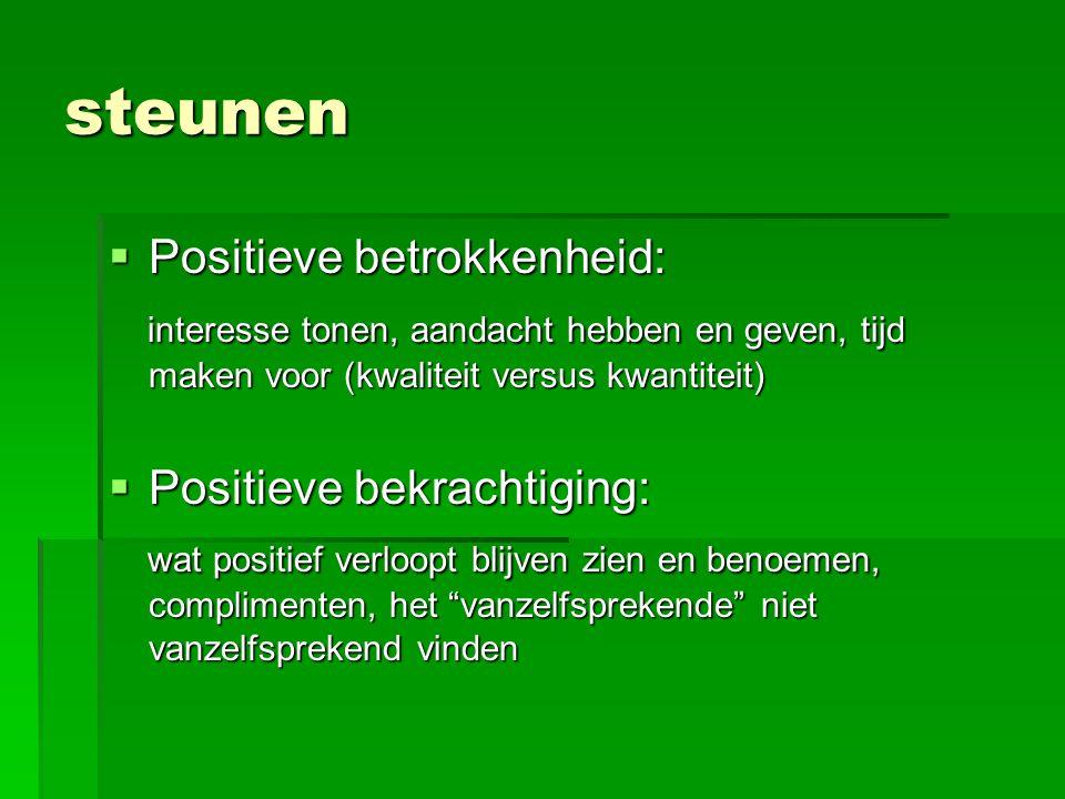 steunen  Positieve betrokkenheid: interesse tonen, aandacht hebben en geven, tijd maken voor (kwaliteit versus kwantiteit) interesse tonen, aandacht