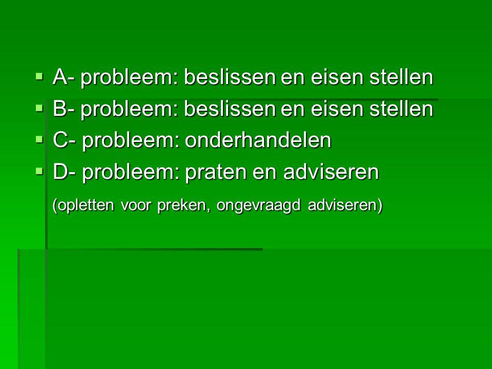  A- probleem: beslissen en eisen stellen  B- probleem: beslissen en eisen stellen  C- probleem: onderhandelen  D- probleem: praten en adviseren (o