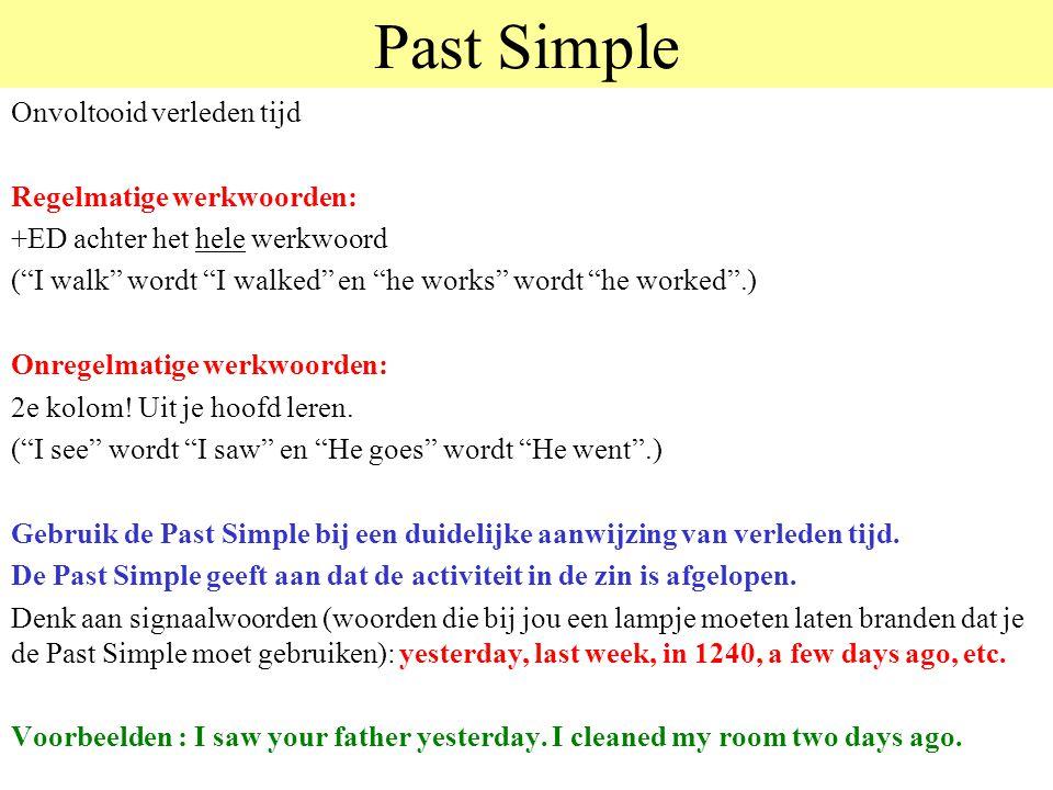 Past Simple Onvoltooid verleden tijd Regelmatige werkwoorden: +ED achter het hele werkwoord ( I walk wordt I walked en he works wordt he worked .) Onregelmatige werkwoorden: 2e kolom.