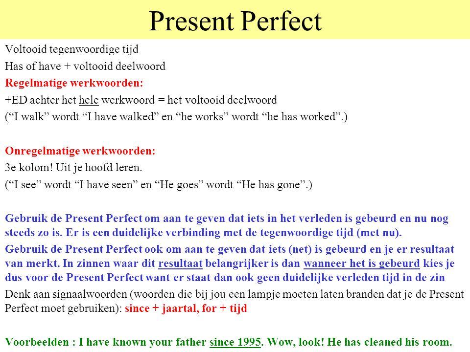 Present Perfect Voltooid tegenwoordige tijd Has of have + voltooid deelwoord Regelmatige werkwoorden: +ED achter het hele werkwoord = het voltooid deelwoord ( I walk wordt I have walked en he works wordt he has worked .) Onregelmatige werkwoorden: 3e kolom.