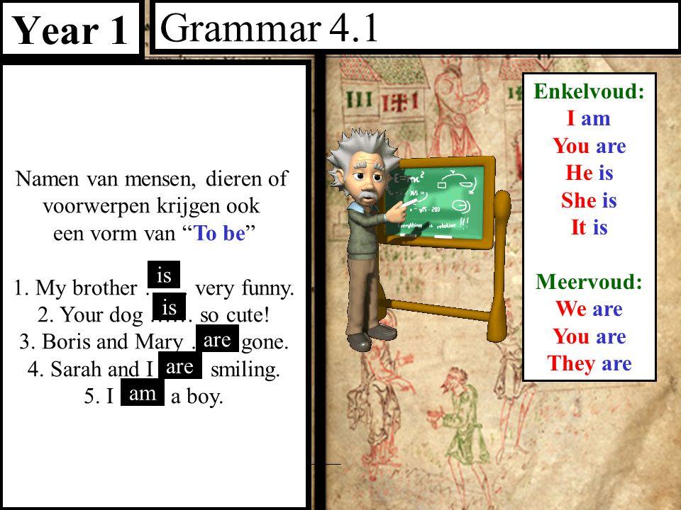 """Year 1 Grammar 4.1 Namen van mensen, dieren of voorwerpen krijgen ook een vorm van """"To be"""" 1. My brother …… very funny. 2. Your dog …… so cute! 3. Bor"""