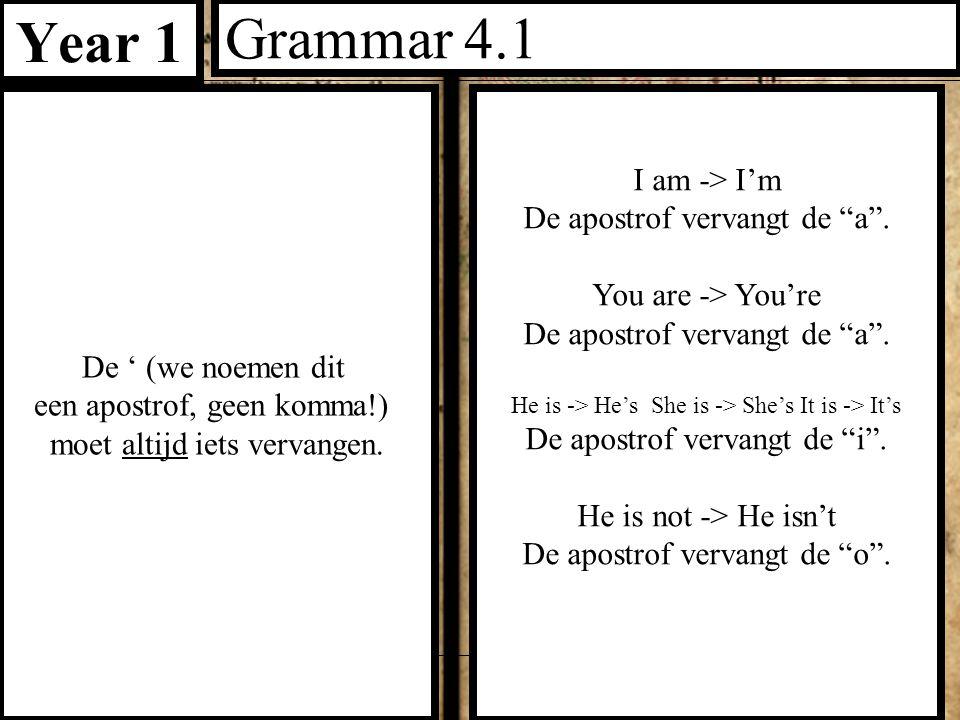 """Year 1 Grammar 4.1 De ' (we noemen dit een apostrof, geen komma!) moet altijd iets vervangen. I am -> I'm De apostrof vervangt de """"a"""". You are -> You'"""