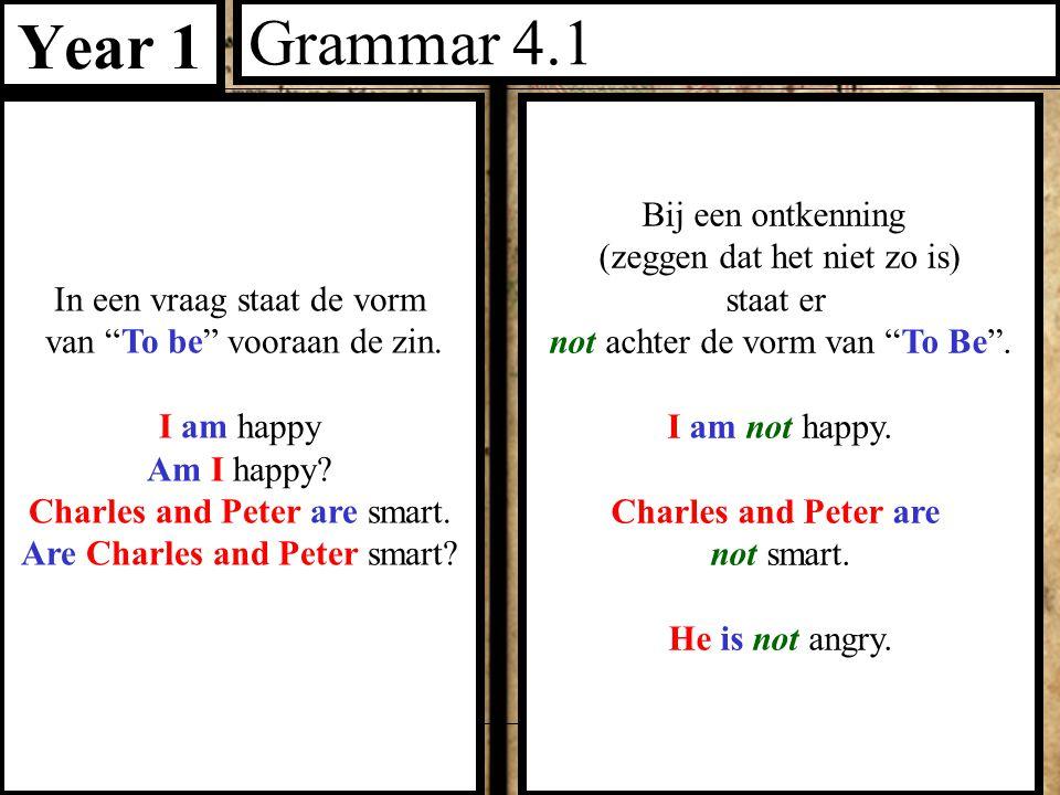 """Year 1 Grammar 4.1 In een vraag staat de vorm van """"To be"""" vooraan de zin. I am happy Am I happy? Charles and Peter are smart. Are Charles and Peter sm"""