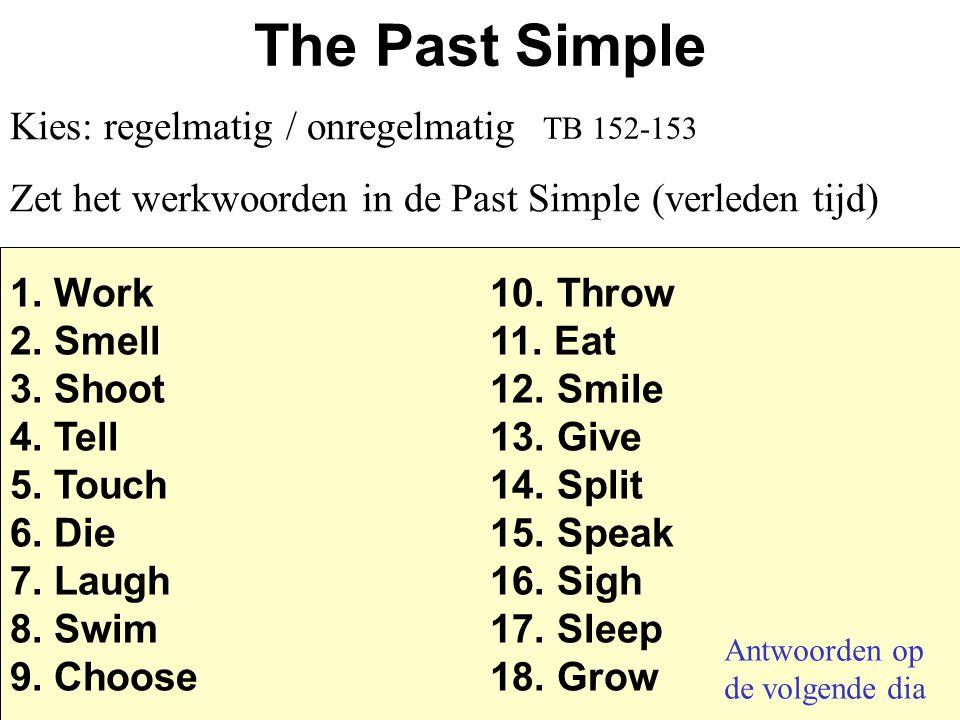 The Past Simple Kies: regelmatig / onregelmatig Zet het werkwoorden in de Past Simple (verleden tijd) 1. Work10. Throw 2. Smell 11. Eat 3. Shoot 12. S