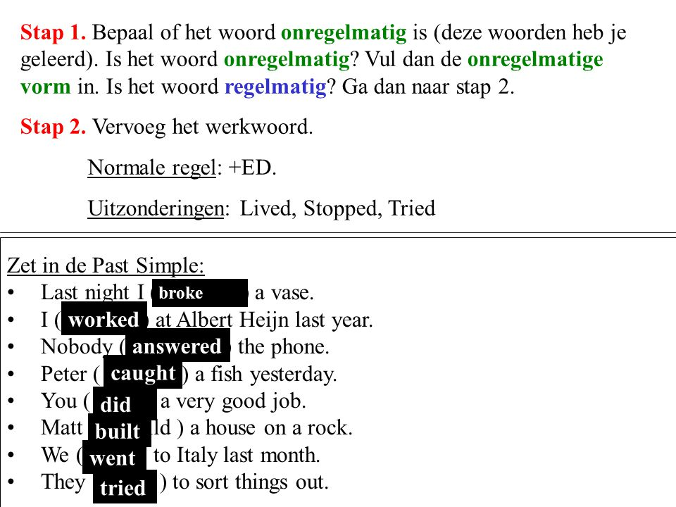 Stap 1. Bepaal of het woord onregelmatig is (deze woorden heb je geleerd). Is het woord onregelmatig? Vul dan de onregelmatige vorm in. Is het woord r