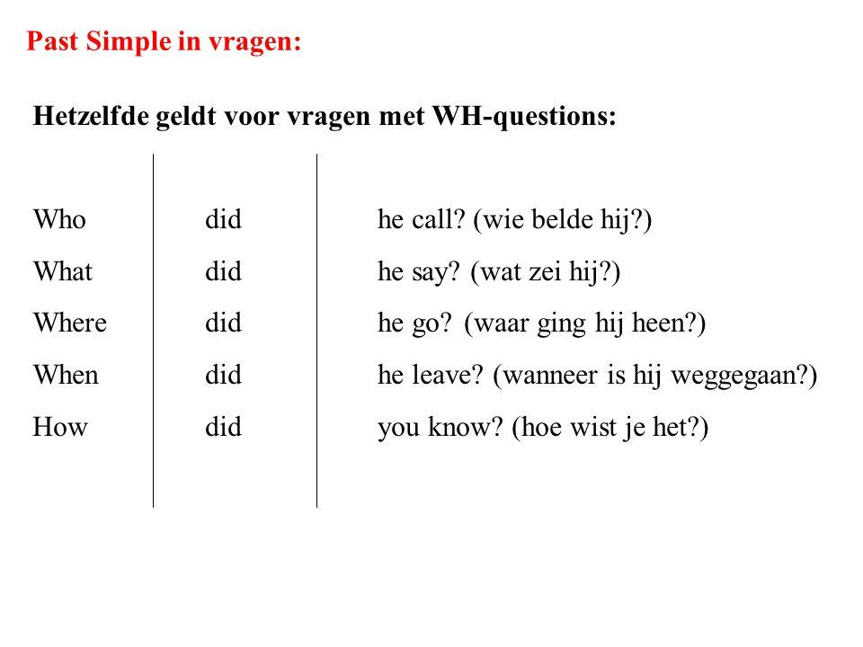Past Simple in vragen: Hetzelfde geldt voor vragen met WH-questions: Whodidhe call? (wie belde hij?) Whatdidhe say? (wat zei hij?) Wheredidhe go?(waar