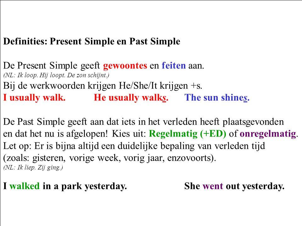 Definities: Present Simple en Past Simple De Present Simple geeft gewoontes en feiten aan. (NL: Ik loop. Hij loopt. De zon schijnt.) Bij de werkwoorde