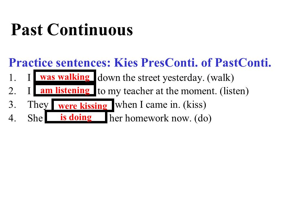 Past Continuous Practice sentences: Kies PresConti. of PastConti. 1.I ……………… down the street yesterday. (walk) 2.I ……………… to my teacher at the moment.