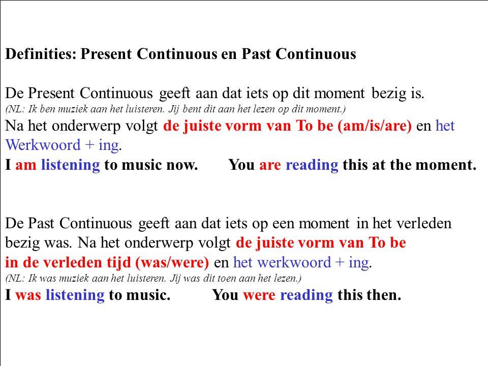 Definities: Present Continuous en Past Continuous De Present Continuous geeft aan dat iets op dit moment bezig is. (NL: Ik ben muziek aan het luistere