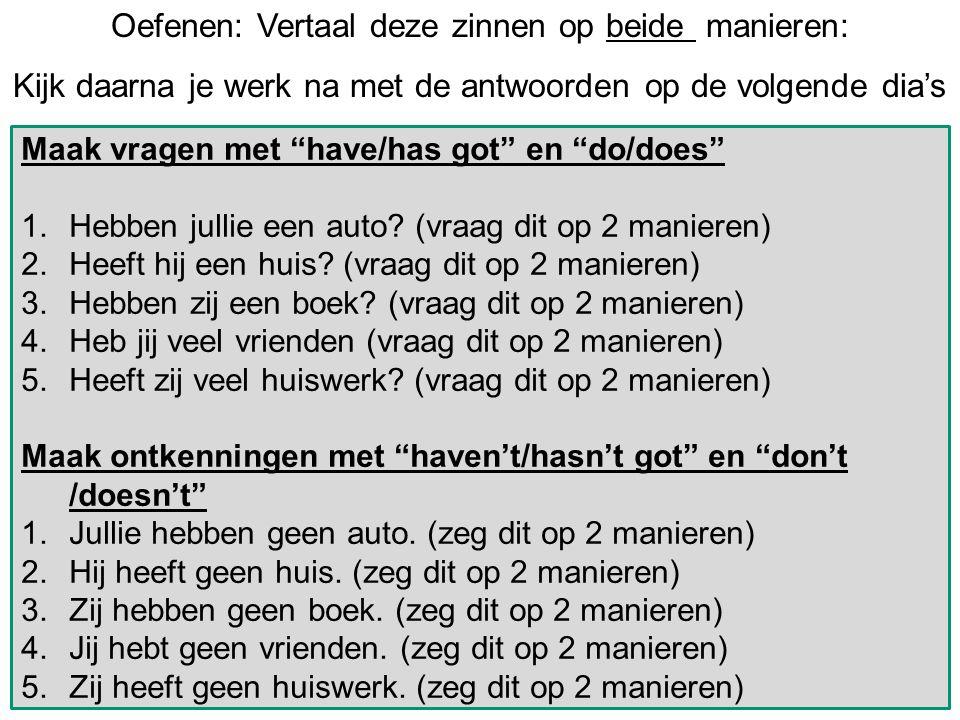 Oefenen: Vertaal deze zinnen op beide manieren: Kijk daarna je werk na met de antwoorden op de volgende dia's Maak vragen met have/has got en do/does 1.Hebben jullie een auto.