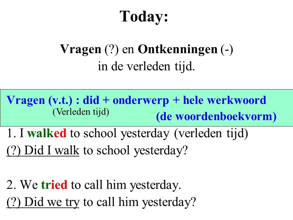 Today: Vragen (?) en Ontkenningen (-) in de verleden tijd. Vragen (v.t.) : did + onderwerp + hele werkwoord (de woordenboekvorm) 1. I walked to school