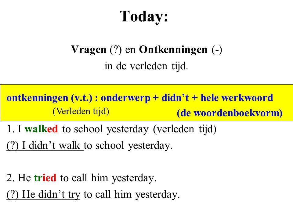 Today: Vragen (?) en Ontkenningen (-) in de verleden tijd. ontkenningen (v.t.) : onderwerp + didn't + hele werkwoord (de woordenboekvorm) 1. I walked