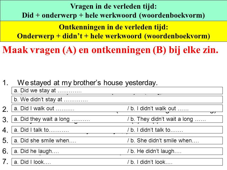 Maak vragen (A) en ontkenningen (B) bij elke zin. 1.We stayed at my brother's house yesterday. a) ……………. at my brother's house yesterday? (vraag) b. …