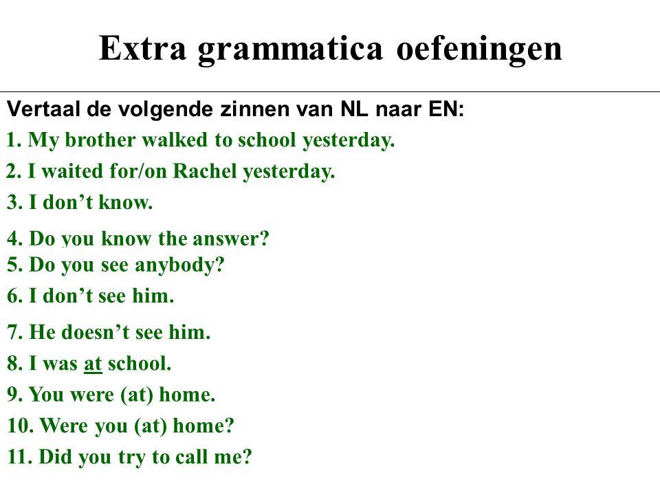 Extra grammatica oefeningen Vertaal de volgende zinnen van NL naar EN: 1.Mijn broer liep gisteren naar school. 2.Ik wachtte gisteren op Rachel. 3.Ik w