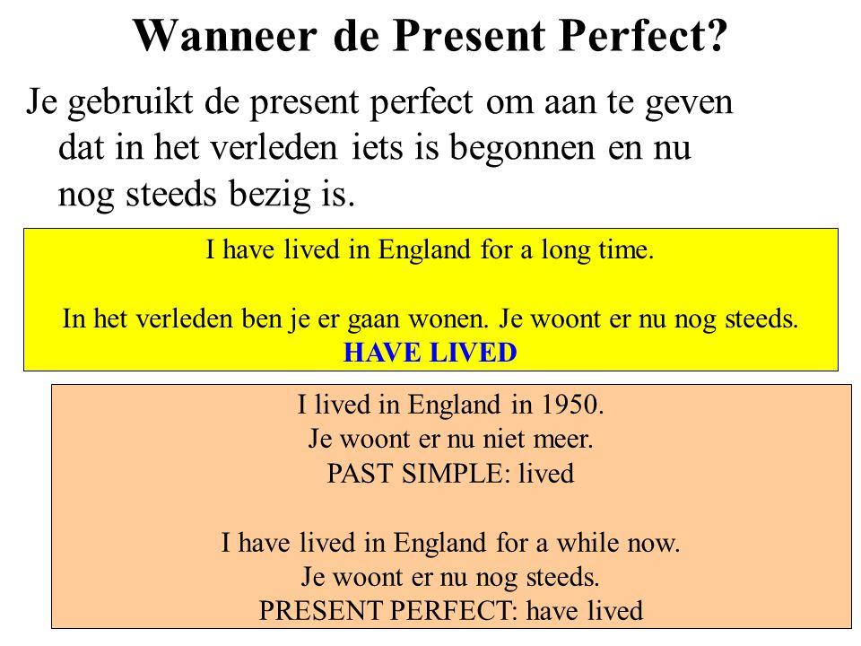 Wanneer de Present Perfect? Je gebruikt de present perfect om aan te geven dat in het verleden iets is begonnen en nu nog steeds bezig is. I have live