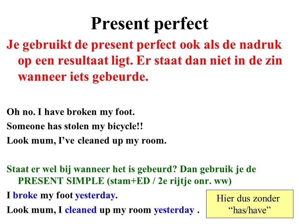 Present perfect Je gebruikt de present perfect ook als de nadruk op een resultaat ligt. Er staat dan niet in de zin wanneer iets gebeurde. Oh no. I ha
