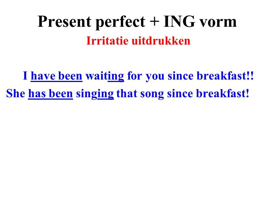 Present perfect + ING vorm Irritatie uitdrukken I have been waiting for you since breakfast!! She has been singing that song since breakfast!