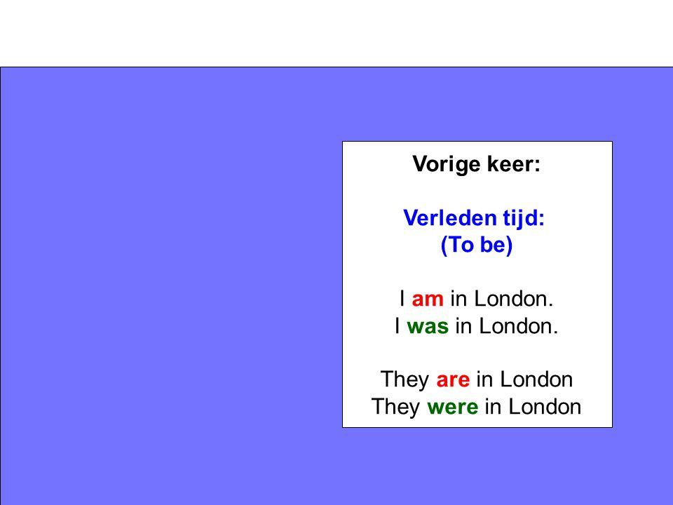 Vorige keer: Verleden tijd: (To be) I am in London. I was in London. They are in London They were in London