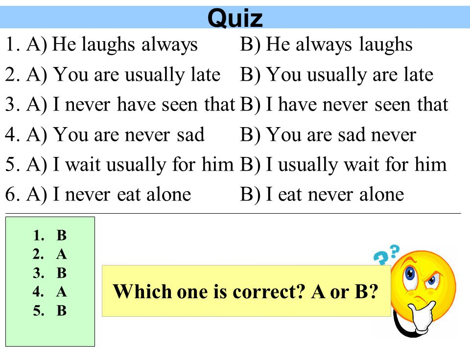 Quiz 1.B) He always laughs 2. A) You are usually late 3.