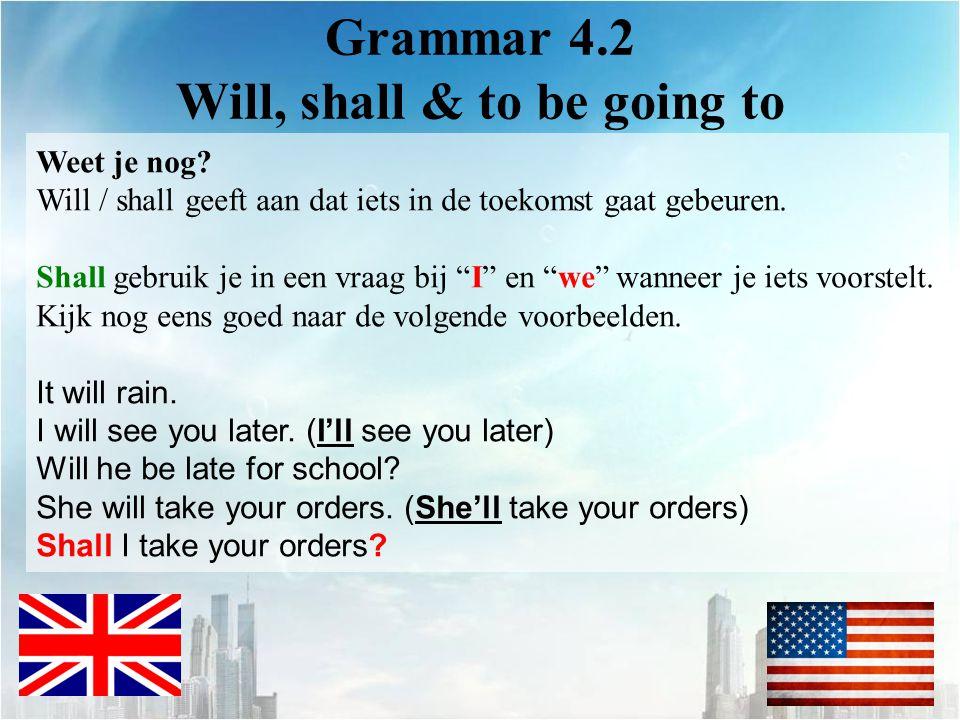 Grammar 4.2 Will, shall & to be going to Weet je nog? Will / shall geeft aan dat iets in de toekomst gaat gebeuren. Shall gebruik je in een vraag bij