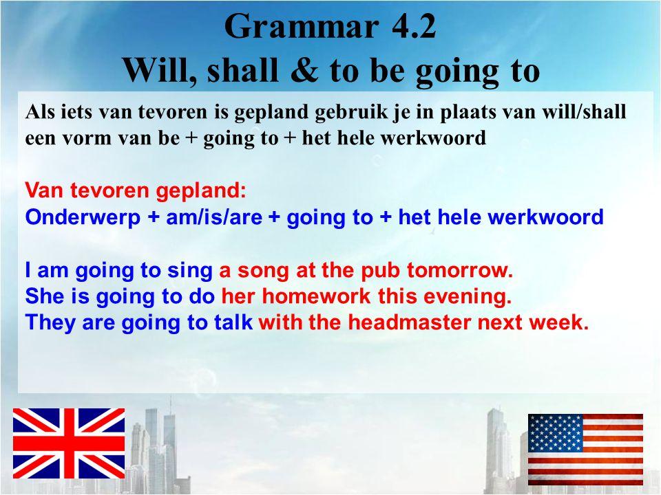 Grammar 4.2 Will, shall & to be going to Als iets van tevoren is gepland gebruik je in plaats van will/shall een vorm van be + going to + het hele wer