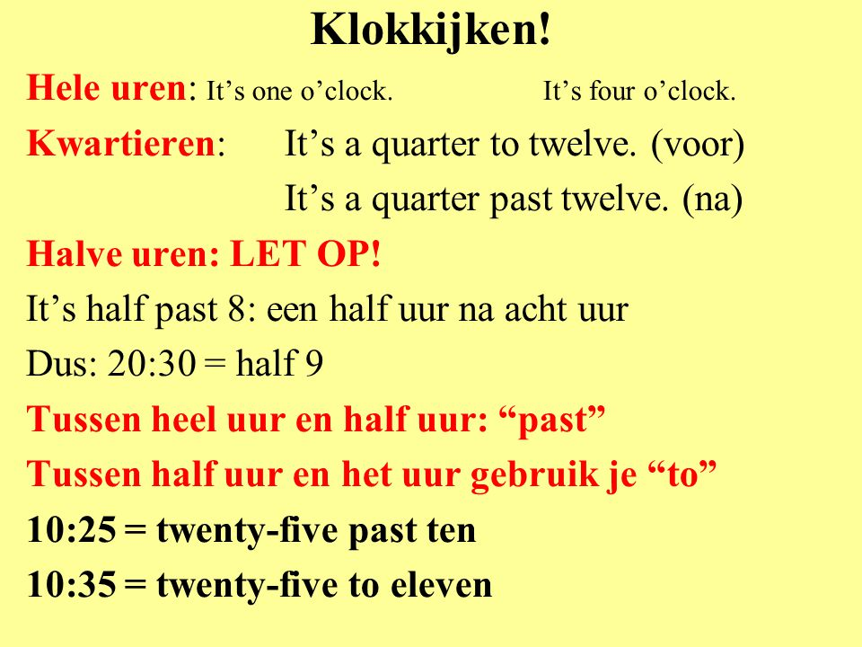 Klokkijken! Hele uren: It's one o'clock.It's four o'clock. Kwartieren: It's a quarter to twelve. (voor) It's a quarter past twelve. (na) Halve uren: L