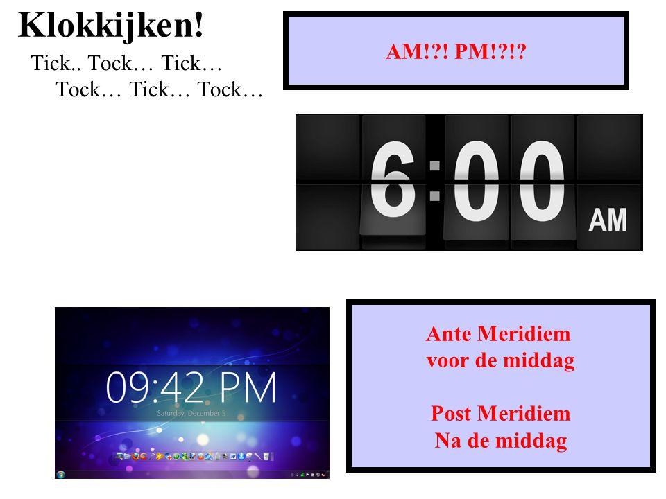 Klokkijken.Tick.. Tock… Tick… Tock… Tick… Tock… AM!?.