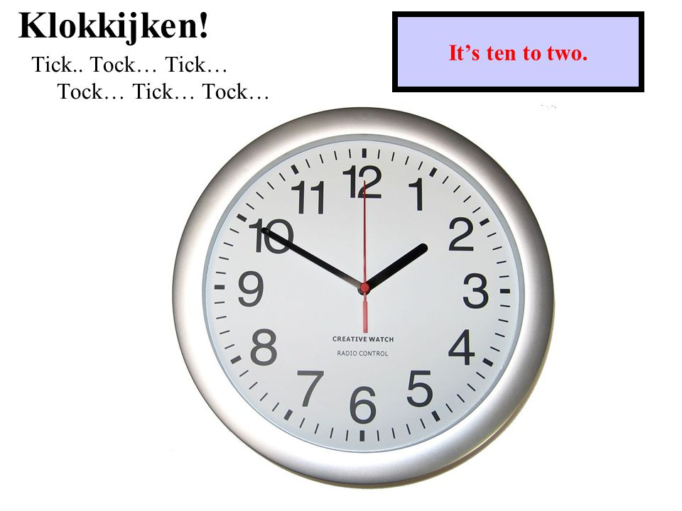 Klokkijken! Tick.. Tock… Tick… Tock… Tick… Tock… It's ten to two.