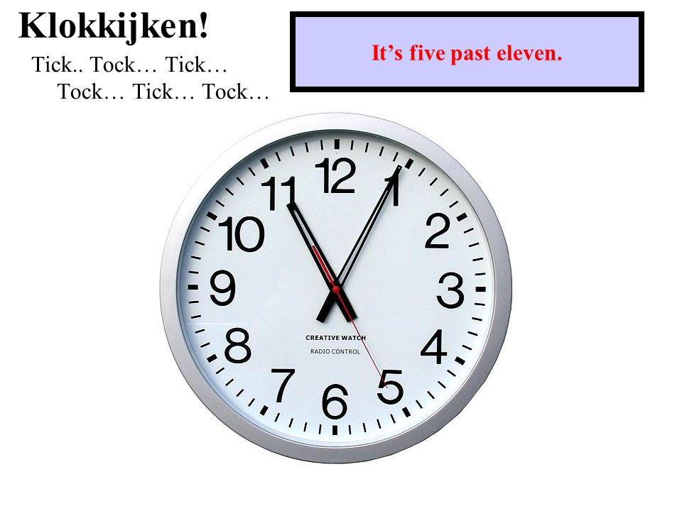 Klokkijken! Tick.. Tock… Tick… Tock… Tick… Tock… It's five past eleven.