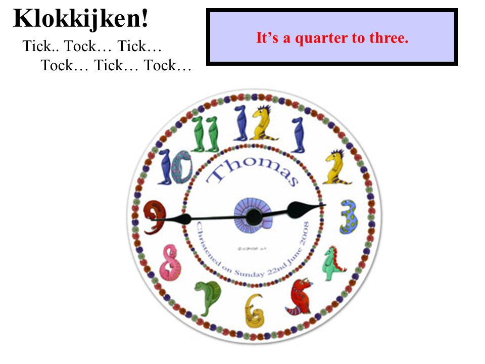 Klokkijken! Tick.. Tock… Tick… Tock… Tick… Tock… It's a quarter to three.