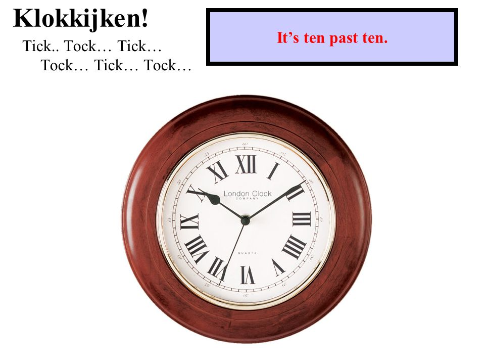 Klokkijken! Tick.. Tock… Tick… Tock… Tick… Tock… It's ten past ten.
