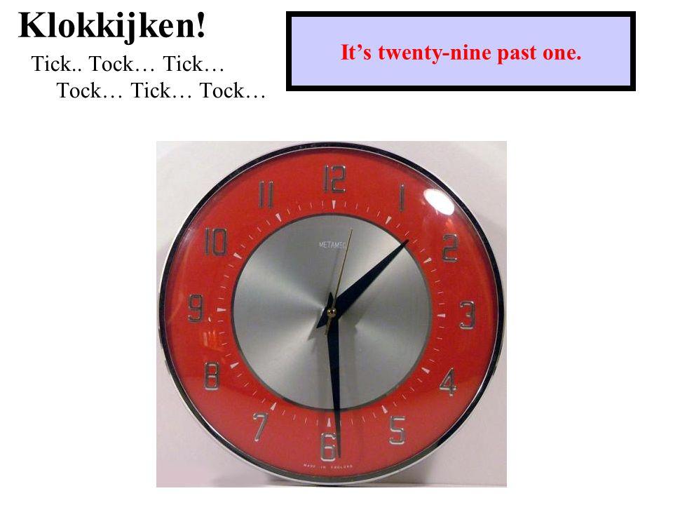 Klokkijken! Tick.. Tock… Tick… Tock… Tick… Tock… It's half past five.