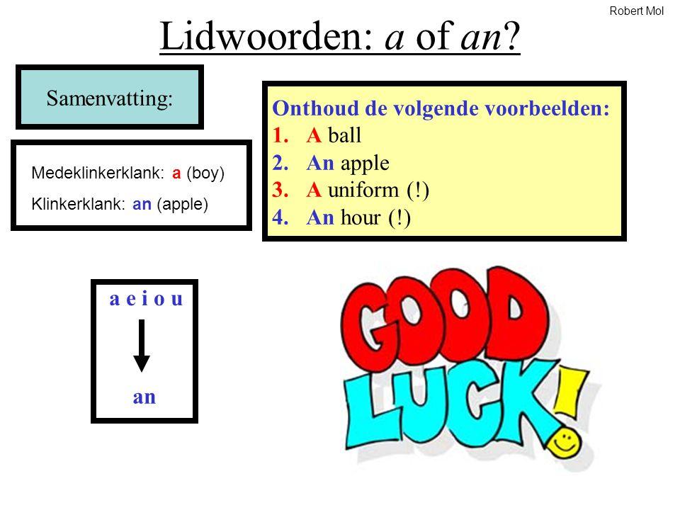 Lidwoorden: a of an? Samenvatting: Onthoud de volgende voorbeelden: 1.A ball 2.An apple 3.A uniform (!) 4.An hour (!) a e i o u an Medeklinkerklank: a