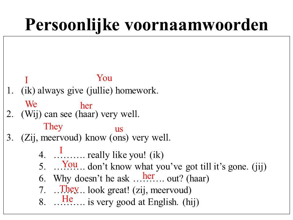 Persoonlijke voornaamwoorden 1.(ik) always give (jullie) homework. 2.(Wij) can see (haar) very well. 3.(Zij, meervoud) know (ons) very well. 4. ………. r